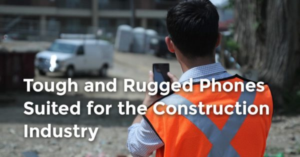 tough and rugged phones suited for the construction industry